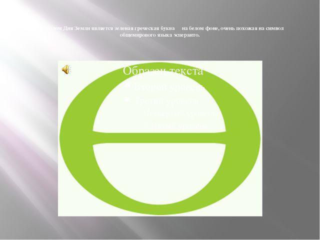 Символом Дня Земли является зеленая греческая буква Θ на белом фоне, очень п...