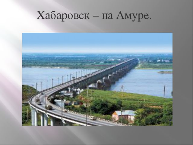 Хабаровск – на Амуре.