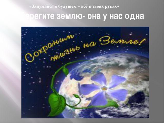 Берегите землю- она у нас одна «Задумайся о будущем – всё в твоих руках»