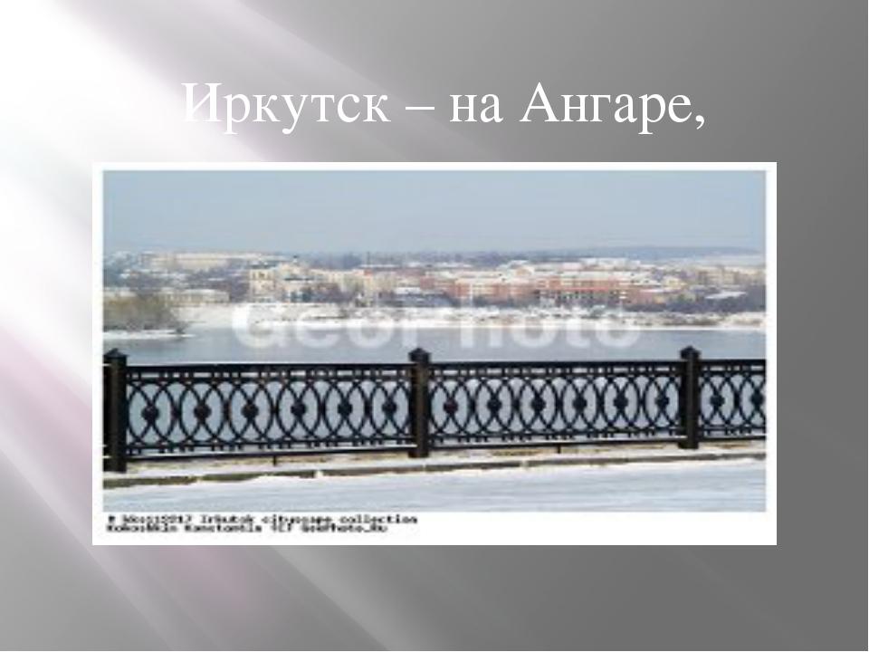 Иркутск – на Ангаре,