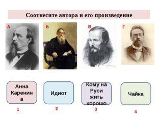 Соотнесите автора и его произведение А Б В Г Анна Каренина Идиот Кому на Руси
