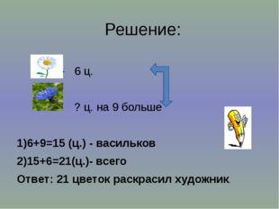 Решение: - 6 ц. - ? ц. на 9 больше 1)6+9=15 (ц.) - васильков 2)15+6=21(ц.)- в
