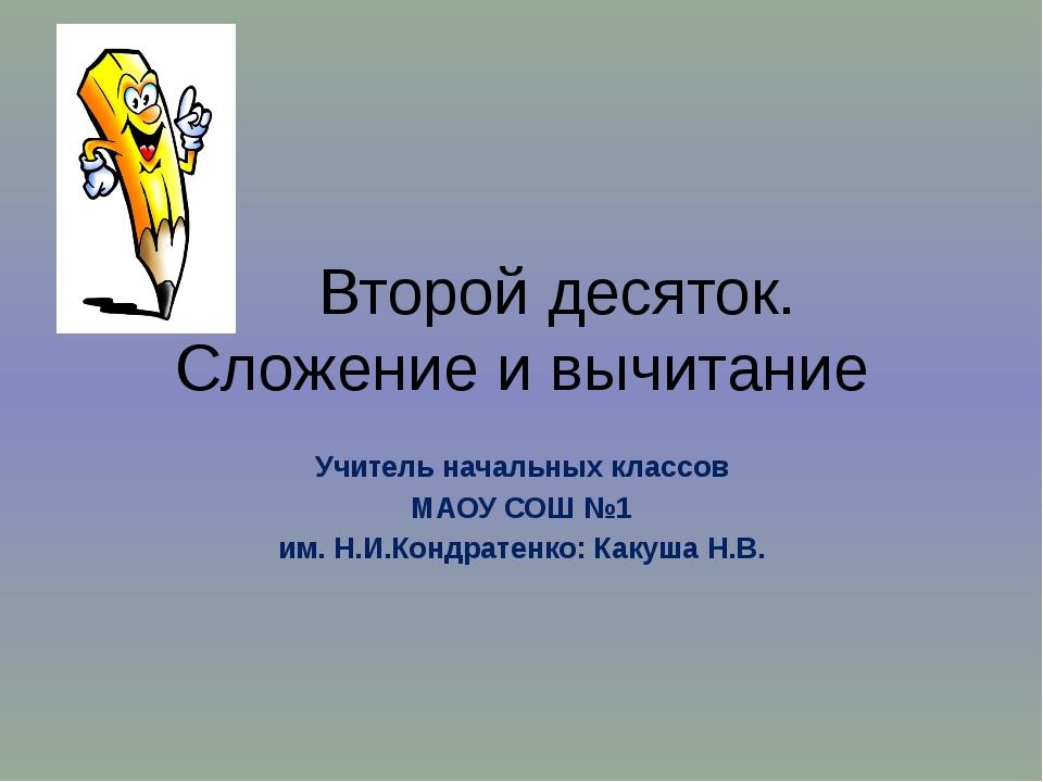 Второй десяток. Сложение и вычитание Учитель начальных классов МАОУ СОШ №1 и...
