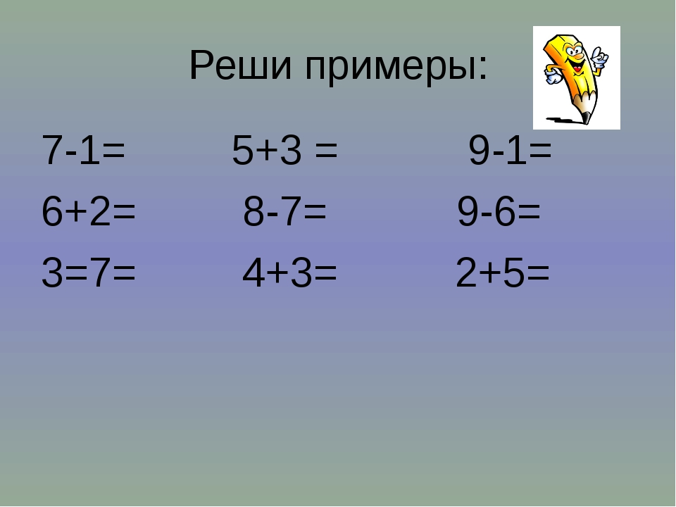 Реши примеры: 7-1= 5+3 = 9-1= 6+2= 8-7= 9-6= 3=7= 4+3= 2+5=