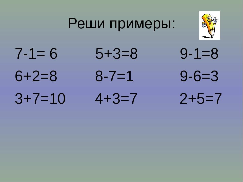 Реши примеры: 7-1= 6 5+3=8 9-1=8 6+2=8 8-7=1 9-6=3 3+7=10 4+3=7 2+5=7