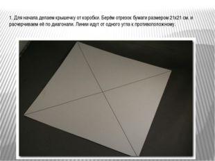1. Для начала делаем крышечку от коробки. Берём отрезок бумаги размером 21х21