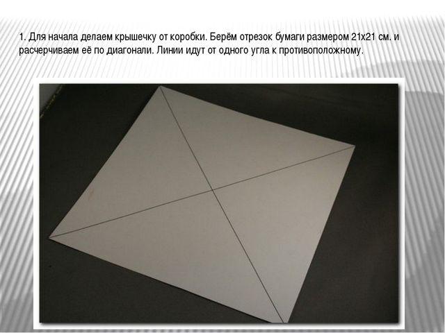 1. Для начала делаем крышечку от коробки. Берём отрезок бумаги размером 21х21...