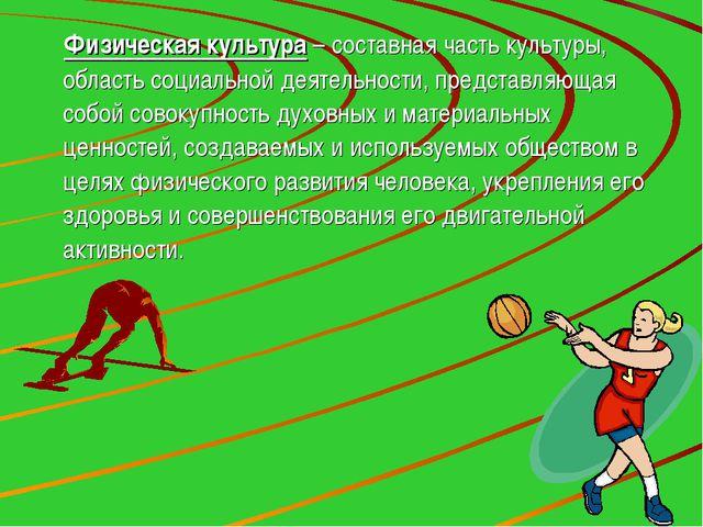 Физическая культура – составная часть культуры, область социальной деятельнос...