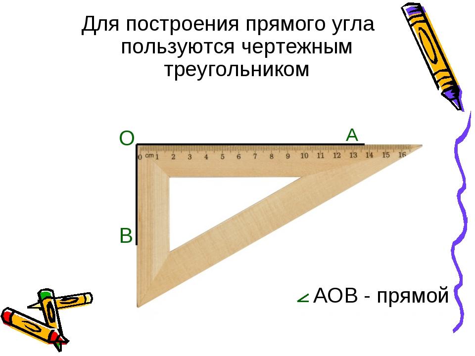 Для построения прямого угла пользуются чертежным треугольником O A B AOB - пр...