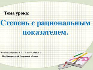 Тема урока: Степень с рациональным показателем. Учитель Бородина У.Н. МБОУ СО