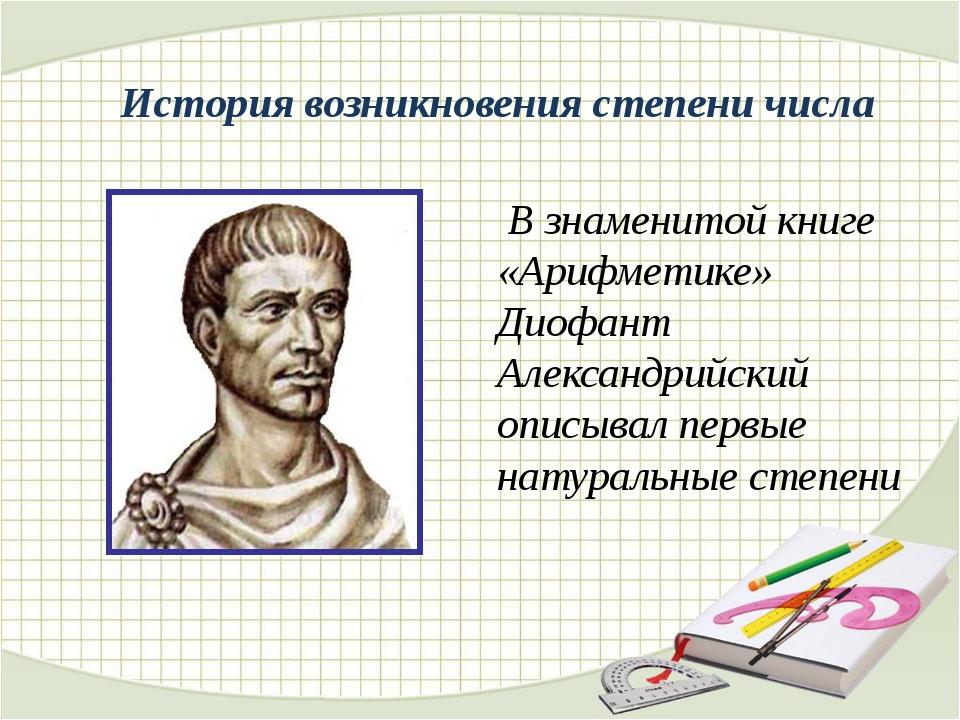 История возникновения степени числа В знаменитой книге «Арифметике» Диофант...