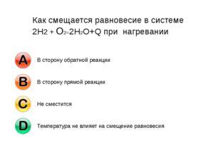Как смещается равновесие в системе 2Н2 + О2=2Н2О+Q при нагревании В сторону о
