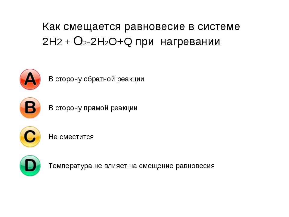 Как смещается равновесие в системе 2Н2 + О2=2Н2О+Q при нагревании В сторону о...