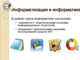 Информатизация и информатика В рамках курса информатики школьники: знакомятся