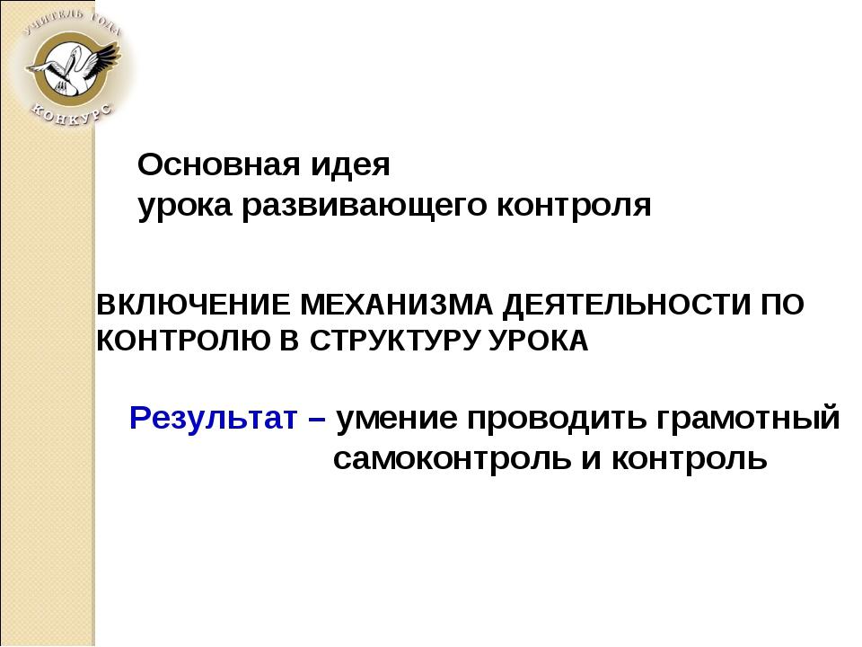 ВКЛЮЧЕНИЕ МЕХАНИЗМА ДЕЯТЕЛЬНОСТИ ПО КОНТРОЛЮ В СТРУКТУРУ УРОКА Основная идея...