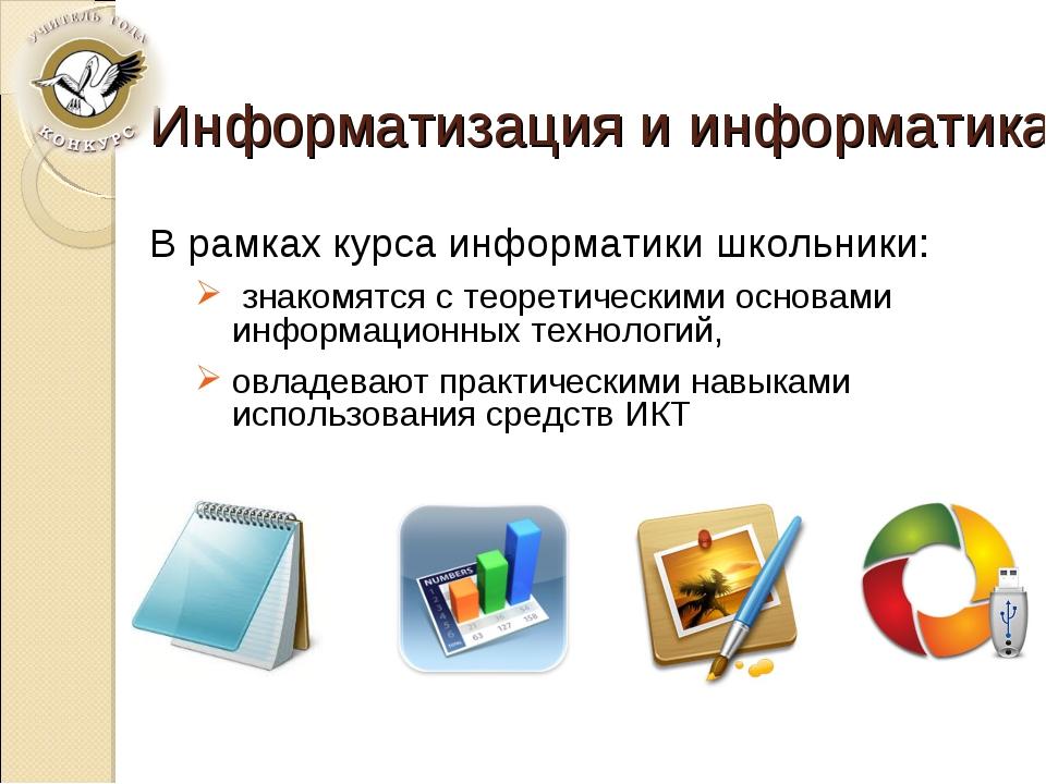 Информатизация и информатика В рамках курса информатики школьники: знакомятся...