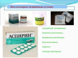 Аскорбин(С витамины) Никотин кислотасы Кырмыска кислотасы Бор кислотасы Ацет