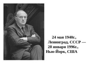 Ио́сиф Алекса́ндрович Бро́дский 24 мая1940г., Ленинград,СССР— 28 января