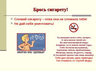 Брось сигарету! Сломай сигарету – пока она не сломала тебя! Не дай себя уничт