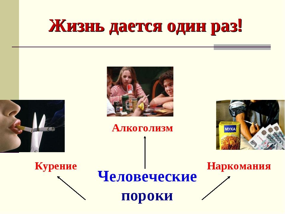 Жизнь дается один раз! Человеческие пороки Курение Алкоголизм Наркомания