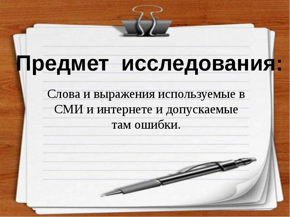 Предмет исследования: Слова и выражения используемые в СМИ и интернете и допу...