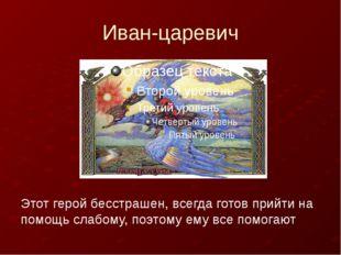 Иван-царевич Этот герой бесстрашен, всегда готов прийти на помощь слабому, п