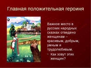 Главная положительная героиня Важное место в русских народных сказках отведе