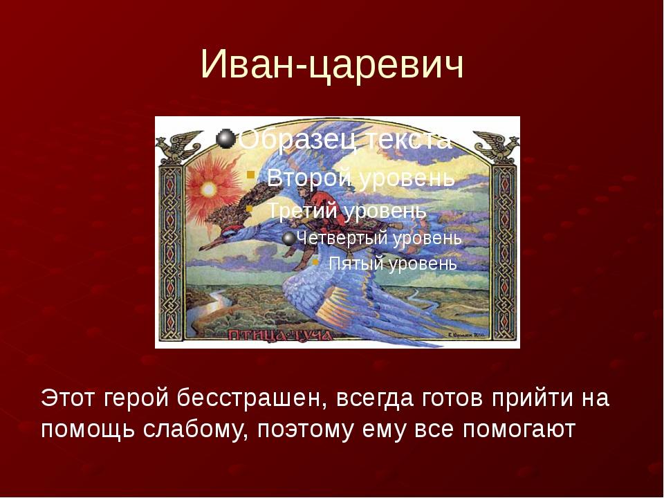 Иван-царевич Этот герой бесстрашен, всегда готов прийти на помощь слабому, п...