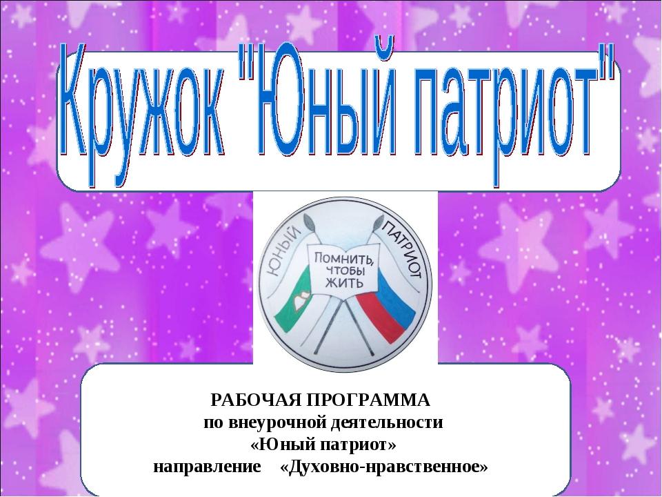 РАБОЧАЯ ПРОГРАММА по внеурочной деятельности «Юный патриот» направление «Духо...