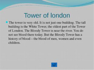 Tower of london The tower is very old. It is not just one building. The tall