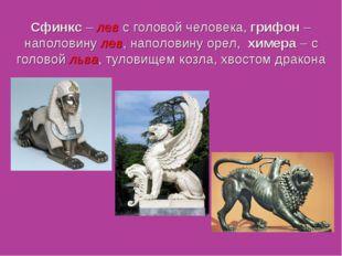 Сфинкс – лев с головой человека, грифон – наполовину лев, наполовину орел, хи