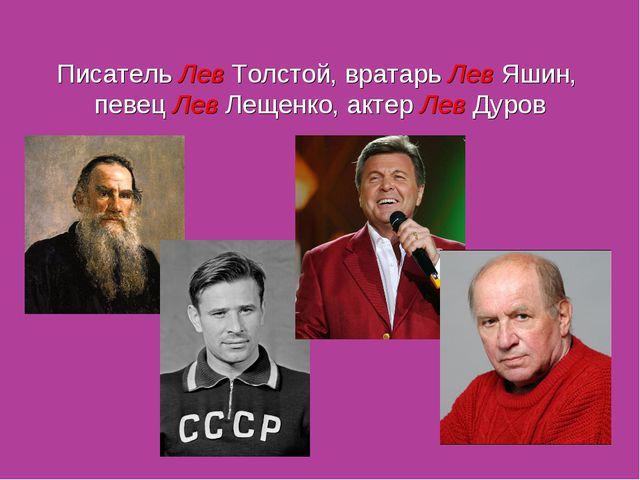 Писатель Лев Толстой, вратарь Лев Яшин, певец Лев Лещенко, актер Лев Дуров