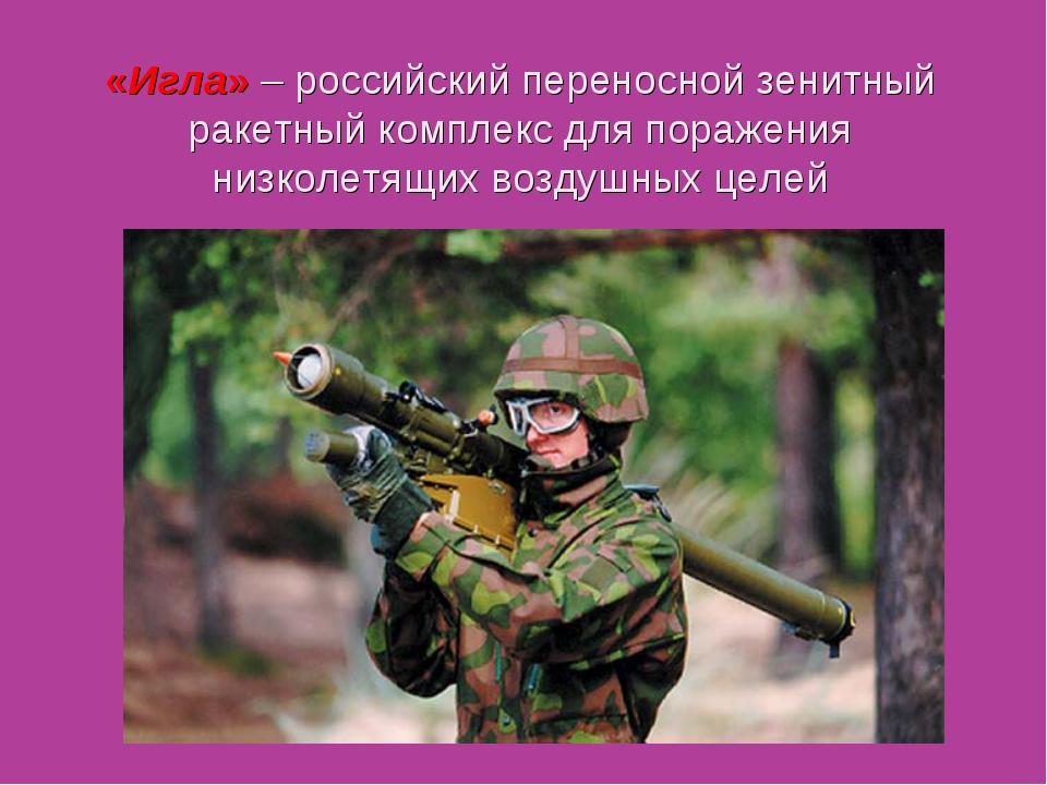 «Игла» – российский переносной зенитный ракетныйкомплекс для поражения низко...