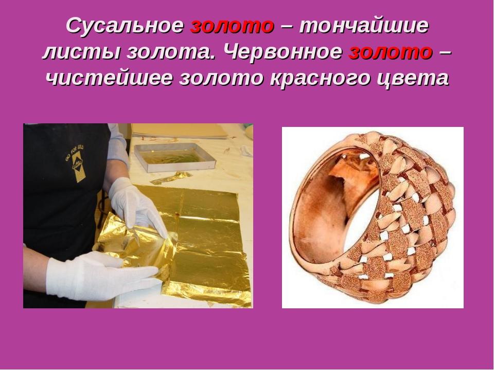 Сусальное золото – тончайшие листы золота. Червонное золото – чистейшее золот...