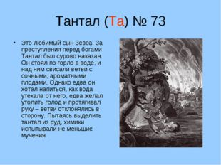 Тантал (Та) № 73 Это любимый сын Зевса. За преступления перед богами Тантал б