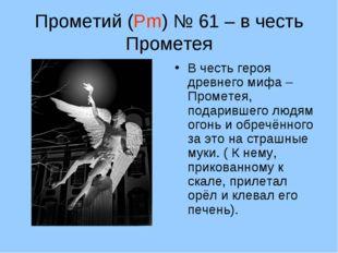 Прометий (Pm) № 61 – в честь Прометея В честь героя древнего мифа – Прометея,