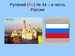 Рутений (Ru) № 44 – в честь России