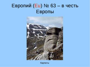 Европий (Eu) № 63 – в честь Европы Карпаты