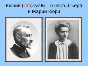 Кюрий (Cm) №96 – в честь Пьера и Марии Кюри