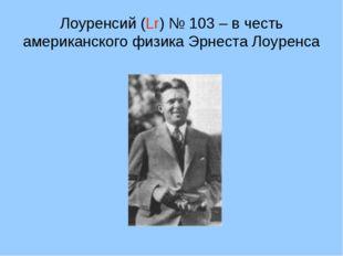 Лоуренсий (Lr) № 103 – в честь американского физика Эрнеста Лоуренса