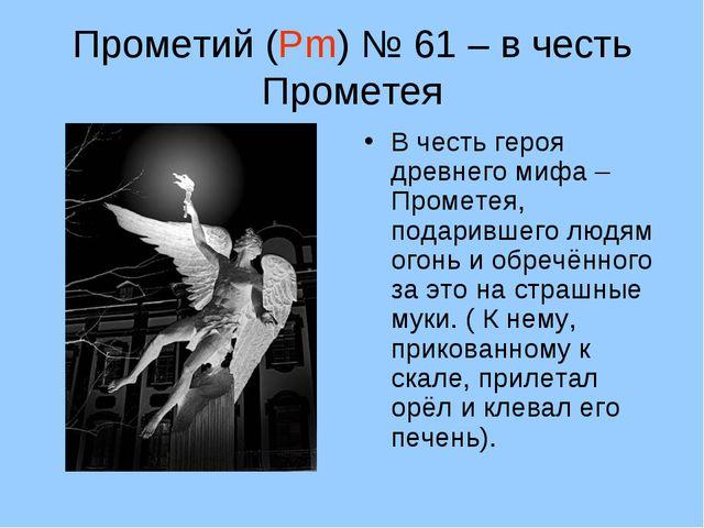 Прометий (Pm) № 61 – в честь Прометея В честь героя древнего мифа – Прометея,...