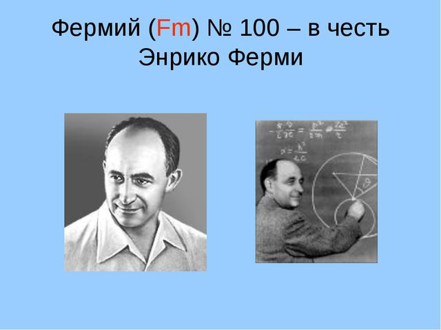 Фермий (Fm) № 100 – в честь Энрико Ферми