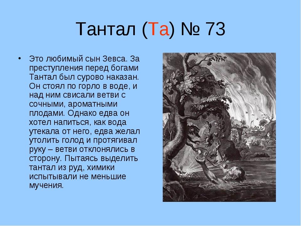 Тантал (Та) № 73 Это любимый сын Зевса. За преступления перед богами Тантал б...
