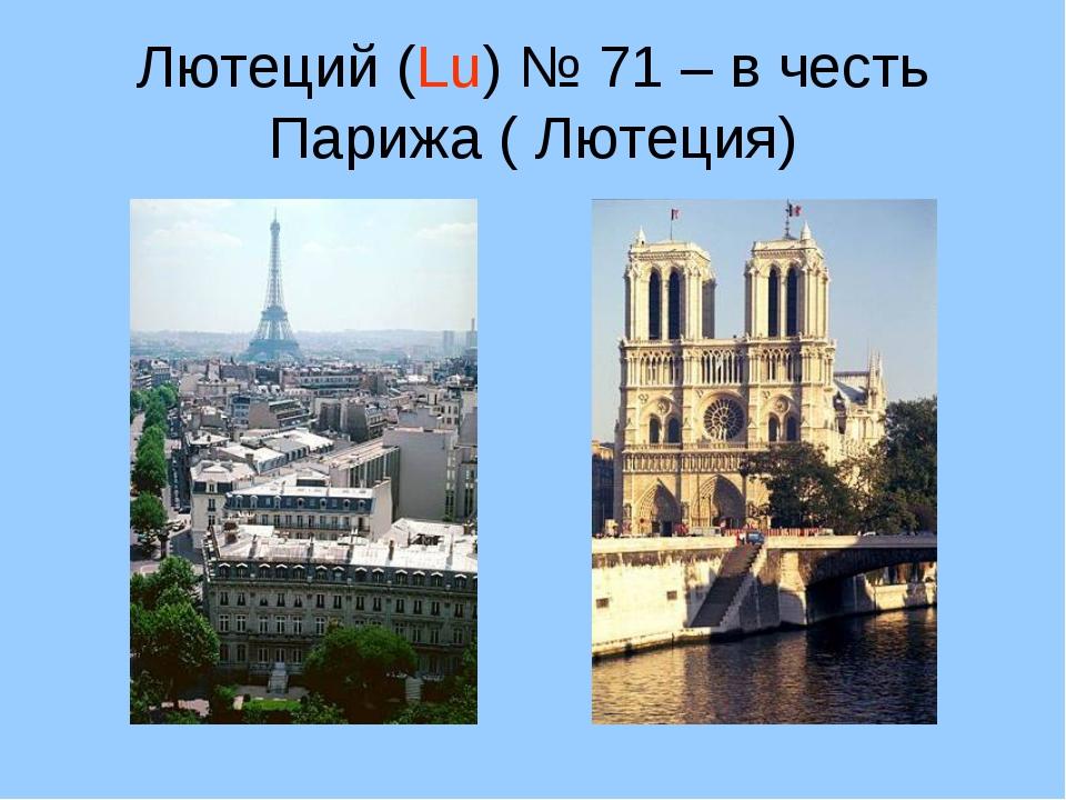 Лютеций (Lu) № 71 – в честь Парижа ( Лютеция)