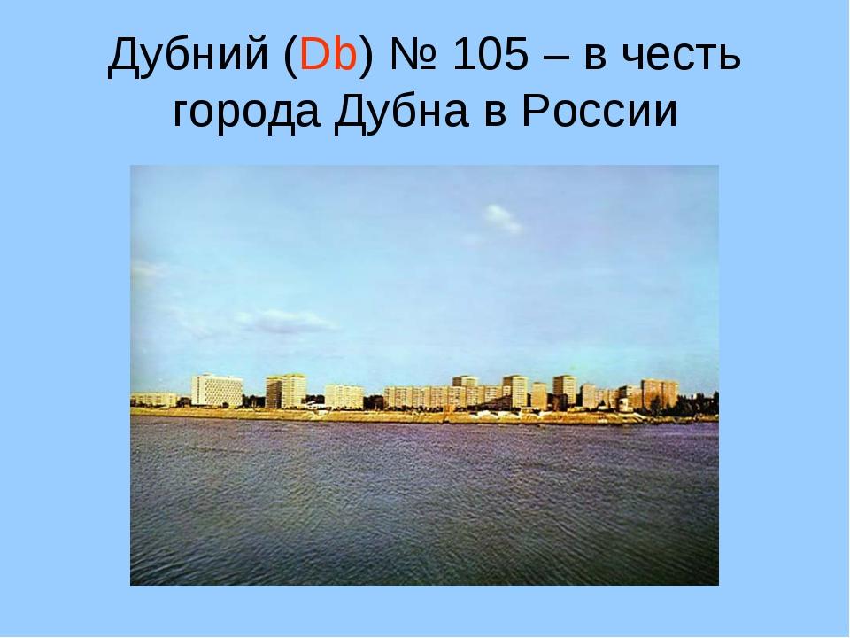 Дубний (Db) № 105 – в честь города Дубна в России