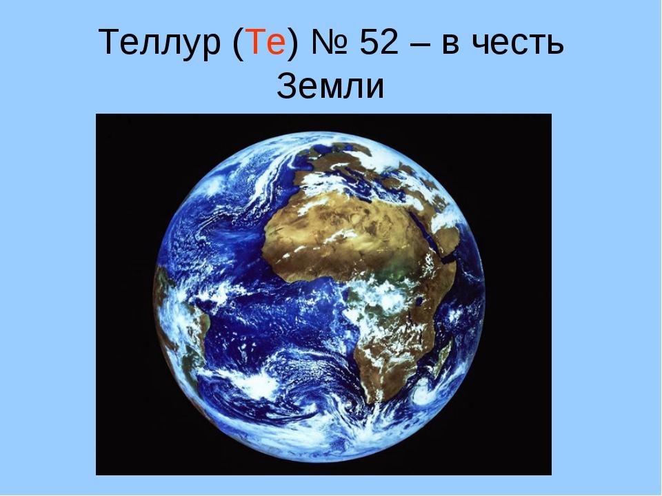 Теллур (Te) № 52 – в честь Земли