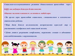 Социально-коммуникативное развитие дошкольников происходит через игру как вед