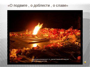 «О подвиге , о доблести , о славе» Подготовила Белоусова С. А., учитель начал