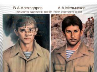 В.А.Алексадров А.А.Мельников посмертно удостоены звания героя советского союза