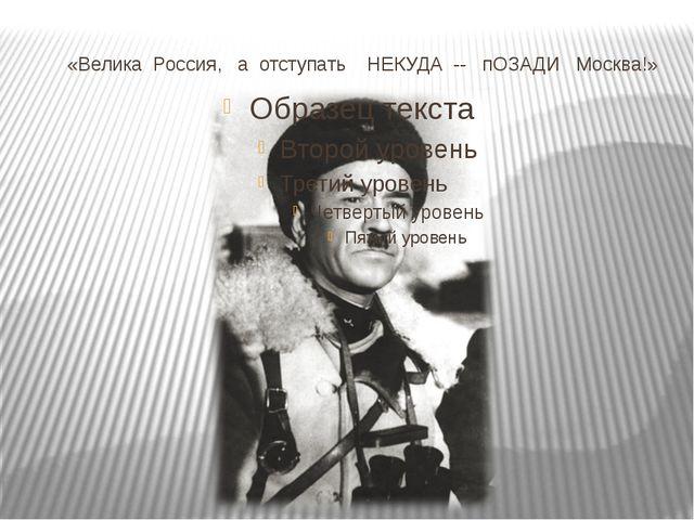 «Велика Россия, а отступать НЕКУДА -- пОЗАДИ Москва!»